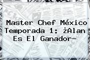 <b>Master Chef México</b> Temporada 1: ¿Alan Es El Ganador?