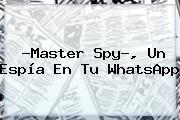 ?<b>Master Spy</b>?, Un Espía En Tu WhatsApp