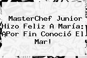 <b>MasterChef Junior</b> Hizo Feliz A María: ¡Por Fin Conoció El Mar!