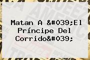 Matan A &#039;<b>El Príncipe Del Corrido</b>&#039;