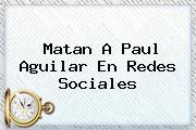 Matan A <b>Paul Aguilar</b> En Redes Sociales