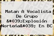 Matan A Vocalista De Grupo &#039;<b>Explosión Norteña</b>&#039; En BC