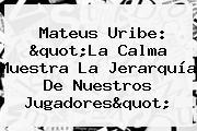 <b>Mateus Uribe</b>: &quot;La Calma Muestra La Jerarquía De Nuestros Jugadores&quot;