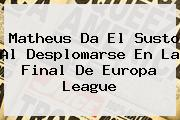 Matheus Da El Susto Al Desplomarse En La Final De <b>Europa League</b>