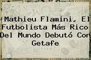 Mathieu <b>Flamini</b>, El Futbolista Más Rico Del Mundo Debutó Con Getafe