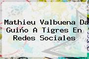 <b>Mathieu Valbuena</b> Da Guiño A Tigres En Redes Sociales