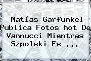 Matías Garfunkel Publica Fotos <b>hot</b> De Vannucci Mientras Szpolski Es ...