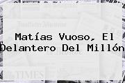 <b>Matías Vuoso</b>, El Delantero Del Millón