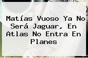 <b>Matías Vuoso</b> Ya No Será Jaguar, En Atlas No Entra En Planes