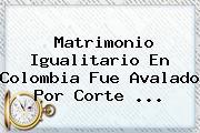 <b>Matrimonio Igualitario En Colombia</b> Fue Avalado Por Corte <b>...</b>