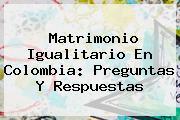 <b>Matrimonio Igualitario En Colombia</b>: Preguntas Y Respuestas