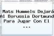 Mats Hummels Dejará Al Borussia Dortmund Para Jugar Con El <b>...</b>
