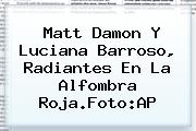 <b>Matt Damon</b> Y Luciana Barroso, Radiantes En La Alfombra Roja.Foto:AP