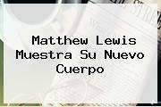 <b>Matthew Lewis</b> Muestra Su Nuevo Cuerpo