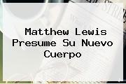 <b>Matthew Lewis</b> Presume Su Nuevo Cuerpo