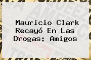 <b>Mauricio Clark</b> Recayó En Las Drogas: Amigos