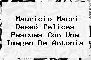 Mauricio Macri Deseó <b>felices Pascuas</b> Con Una Imagen De Antonia