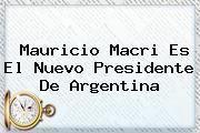 <b>Mauricio Macri</b> Es El Nuevo Presidente De Argentina