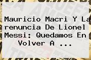 Mauricio Macri Y La <b>renuncia</b> De Lionel <b>Messi</b>: Quedamos En Volver A ...