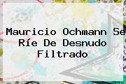 <b>Mauricio Ochmann</b> Se Ríe De Desnudo Filtrado