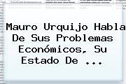 <b>Mauro Urquijo</b> Habla De Sus Problemas Económicos, Su Estado De ...