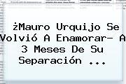 ¿<b>Mauro Urquijo</b> Se Volvió A Enamorar? A 3 Meses De Su Separación ...