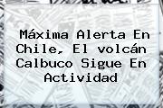 Máxima Alerta En Chile, El <b>volcán Calbuco</b> Sigue En Actividad