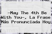 ?<b>May The 4th Be With You</b>?, La Frase Más Pronunciada Hoy