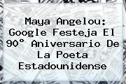 <b>Maya Angelou</b>: Google Festeja El 90° Aniversario De La Poeta Estadounidense