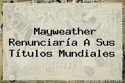 <b>Mayweather</b> Renunciaría A Sus Títulos Mundiales