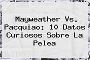 Mayweather Vs. <b>Pacquiao</b>: 10 Datos Curiosos Sobre La Pelea