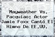 Mayweather Vs. Pacquiao: Actor <b>Jamie Foxx</b> Cantó El Himno De EE.UU.