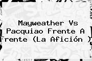 <b>Mayweather</b> Vs Pacquiao Frente A Frente (La Afición )