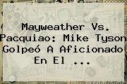 Mayweather Vs. Pacquiao: <b>Mike Tyson</b> Golpeó A Aficionado En El <b>...</b>