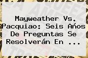 Mayweather Vs. <b>Pacquiao</b>: Seis Años De Preguntas Se Resolverán En <b>...</b>