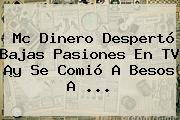 <b>Mc Dinero</b> Despertó Bajas Pasiones En TV ¡y Se Comió A Besos A <b>...</b>