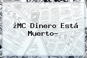 ¿<b>MC Dinero</b> Está Muerto?