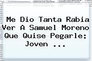 Me Dio Tanta Rabia Ver A <b>Samuel Moreno</b> Que Quise Pegarle: Joven <b>...</b>