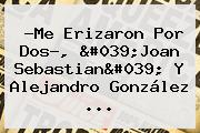 ?Me Erizaron Por Dos?, 'Joan Sebastian' Y <b>Alejandro González</b> ...