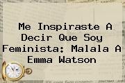 Me Inspiraste A Decir Que Soy Feminista: Malala A <b>Emma Watson</b>