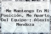 ?Me Mantengo En Mi Posición, Me Aparto Del Equipo?: <b>Alexis Mendoza</b>