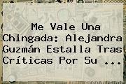 Me Vale Una Chingada: <b>Alejandra Guzmán</b> Estalla Tras Críticas Por Su ...