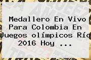 <b>Medallero</b> En Vivo Para Colombia En Juegos <b>olímpicos</b> Río <b>2016</b> Hoy ...