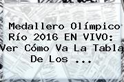 <b>Medallero</b> Olímpico Río 2016 EN VIVO: Ver Cómo Va La Tabla De Los ...