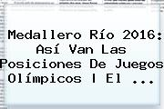 <b>Medallero</b> Río <b>2016</b>: Así Van Las Posiciones De <b>Juegos Olímpicos</b> | El ...