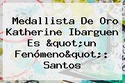 Medallista De Oro <b>Katherine</b> Ibarguen Es &quot;un Fenómeno&quot;: Santos