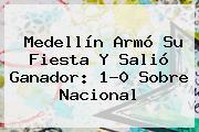 Medellín Armó Su Fiesta Y Salió Ganador: 1-0 Sobre <b>Nacional</b>
