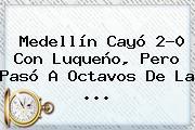<b>Medellín</b> Cayó 2-0 Con Luqueño, Pero Pasó A Octavos De La ...