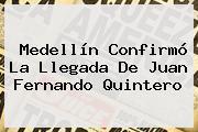 Medellín Confirmó La Llegada De <b>Juan Fernando Quintero</b>