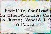 <b>Medellín</b> Confirmó Su Clasificación Con Lo Justo: Venció 1-0 A <b>Pasto</b>
